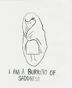 Not always sad but I definitely like being a burrito.