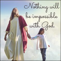 God and Jesus Christ:Nothing will be impossible with god.