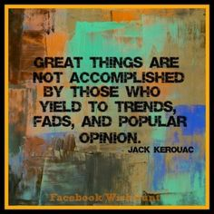 Great things are not accomplished by those who yield to trends, fads, and popular opintion. Jack Kerouac