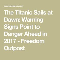 The Titanic Sails at Dawn: Warning Signs Point to Danger Ahead in 2017 - Freedom Outpost