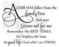 A limb has fallen from the family tree that says grieve not for me remember the best times, the laughter, the song the good life I lived while I was strong. This is the most beautiful quote I have ever read about a loved one passing away! Rip Daddy, Rip Mom, The Words, Poem Quotes, Life Quotes, Sympathy Quotes, Sympathy Cards, Tattoo Quotes, Condolences Quotes