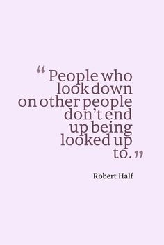 """People who look down on other people don't end up being looked up to."" - Robert Half"