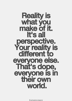 Reality is what you make of it. It's all perspective.