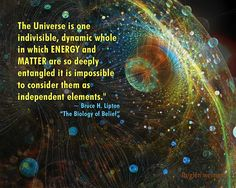 Bruce Lipton quote: the universe is one indivisible, dynamic whole in which energy and matter are so deeply entangled it is impossible to consider them as independent elements.