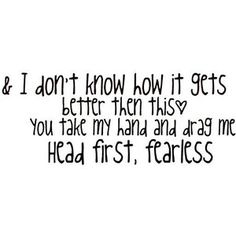 Fearless Taylor Swift and I don't know how it gets better than this you take my hand and drag me head first fearless :)