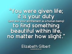 """""""You were given life; it is your duty (and also your entitlement as a human being) to find something beautiful within life, no matter how slight."""" - Elizabeth Gilbert"""