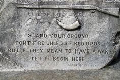 """""""Stand your ground. Don't fire unless fired upon, but if they mean to have a war, let it begin here."""" - Militia Captain John Parker at the Battle Of Lexington"""