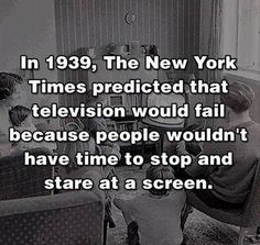 In 1939, The New York Times predicted that televisions would fail because people wouldn't have time to stop and stare at a screen.