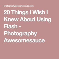 20 Things I Wish I Knew About Using Flash - Photography Awesomesauce