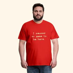 Design All Day   I paused my game - Mens Premium T-Shirt Love Shirt, T Shirt, Eclectic Design, Types Of Printing, Viscose Fabric, I Am Game, Mens Fitness, Mens Tees, Fabric Weights