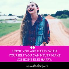 Until you are happy with yourself you can never make someone else happy.