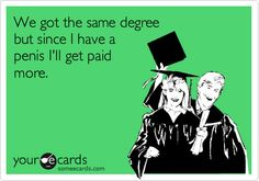 'We got the same degree but since I have a penis I'll get paid more.'