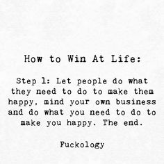 How to win at life: Step Let people do what they need to do to make them happy, mind your own business and do what you need to do to make you happy. Idgaf Quotes, Badass Quotes, True Quotes, Words Quotes, Funny Quotes, Sayings, Sarcasm Quotes, Strong Quotes, Mind Your Own Business Quotes