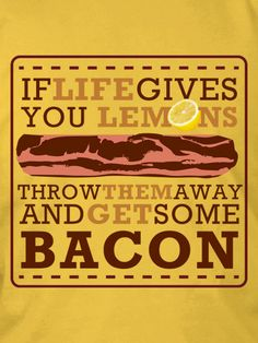 IF LIFE GIVES YOU LEMONS, THROW THEM AWAY AND GET SOME BACON. If you think about it… I like this life analogy. Life gives you someth...