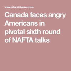 Canada faces angry Americans in pivotal sixth round of NAFTA talks