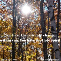 You have the power to change within you. You have the Holy Spirit