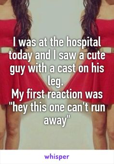 """I was at the hospital today and I saw a cute guy with a cast on his leg. My first reaction was """"hey this one can't run… http://ibeebz.com"""