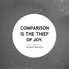Comparison is the Thief of Joy...   Teddy Roosevelt, whom I admire deeply.