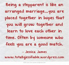Being a stepparent is like an arranged marriage...you are placed together in hopes that you will grow together and learn to love each other in time. Often by someone who feels you are a good match.