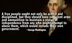 A free people ought not only be armed and disciplined, but they should have sufficient arms and ammunition to maintain a status of independence from any who might attempt to abuse them, which would include their own government. -George Washington