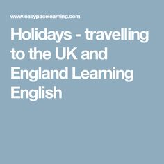 Holidays - travelling to the UK and England Learning English