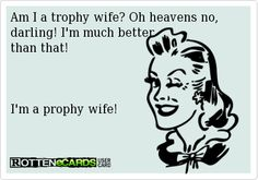Am I a trophy wife? Oh heavens no, darling! I'm much better than that!   I'm a prophy wife!   Dental Hygiene class of 2015! Who needs a trophy wife when you can have a prophy wife!