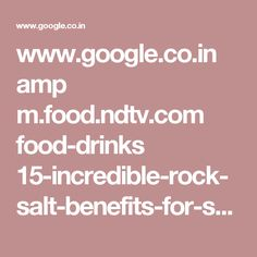 www.google.co.in amp m.food.ndtv.com food-drinks 15-incredible-rock-salt-benefits-for-skin-hair-and-overall-health-1632127%3Famp%3D1%26akamai-rum%3Doff