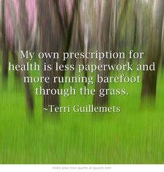 My own prescription for health is less paperwork and more running barefoot through the grass.