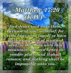 Matthew 17:20 KJV Hallelujah and Maranatha Amen!!