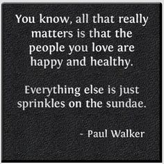 You know, all that really matters is that the people you love are happy and healthy.  Everything else is just sprinkles on the sundae.  --Paul Walker