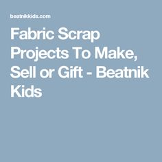 Fabric Scrap Projects To Make, Sell or Gift - Beatnik Kids