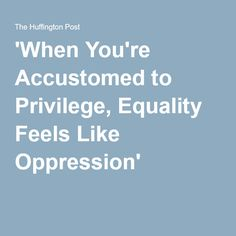 'When You're Accustomed to Privilege, Equality Feels Like Oppression'