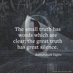 The small truth has words which are clear; the great truth  has great silence.
