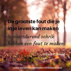 """""""De grootste fout die je in je leven kan maken, is voortdurend schrik hebben een fout te maken"""" Elbert Hubbart"""