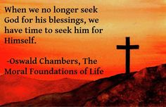 Seek God for Himself, not for his blessings.  It is much more fulfilling.  -Oswald Chambers quote