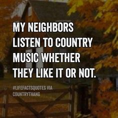 My neighbors listen to country music whether they like it or not.
