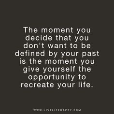 Deep Life Quote: The moment you decide that you don't want to be defined by your past is the moment you give yourself the opportunity to recreate your life. - Unknown
