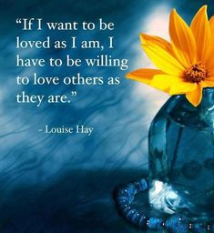 If I want to be loved as I am, I have to be willing to love others as they are.. Louise Hay.