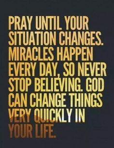 Pray till your situation changes