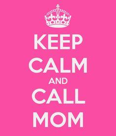Re-pinned: #JustForMom KEEP CALM AND CALL MOM :) @lizrod
