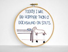 """Today I Will Be Happier Than A Dachshund On Stilts Embroidered Quote - 6"""" Hand Embroidery Hoop Art for Doxie Lovers. Wiener Dog Art via Etsy."""