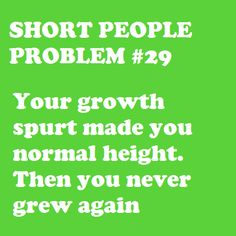 OMG, this is sooo true.  I was tall in 5th grade but after that..... never again!!