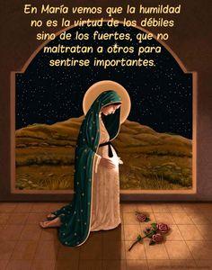 En María vemos que la humildad no es la virtud de los débiles sino de los fuertes, que no maltratan a otros para sentirse importantes.