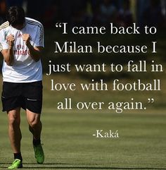 i came back to milan because i just want to fall in love with football all over again - kaka