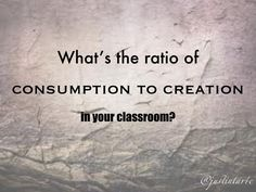 What's the ratio of consumption to creation in your classroom? We need more opportunity for kids to 'make.' #iste2014 via @justintarte