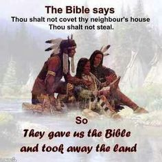 Atheism, Religion, God is Imaginary, It's in the Bible, Native Americans. The Bible says Thou shalt not covet they neighbor's house. Thou shalt not steal. So they gave us the Bible and took away the land.