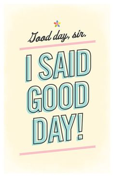 I said good day!