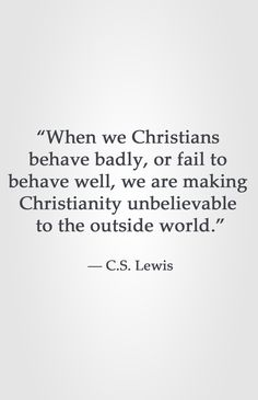 """When we Christians behave badly, or fail to behave well, we are making Christianity unbelievable to the outside world."" -C.S. Lewis"