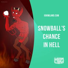 """""""Snowball's chance in hell"""" means """"no chance at all"""". Example: That small boat has a snowball's chance in hell of surviving the hurricane.    Learning English can be fun!  Visit our website: learzing.com"""
