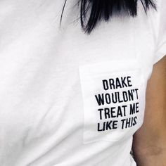 "White tee shirt embroidered with ""Drake wouldn't treat me like this"""